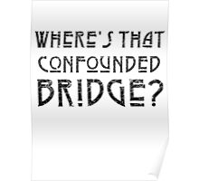 WHERE'S THAT CONFOUNDED BRIDGE? - destroyed black Poster