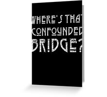 WHERE'S THAT CONFOUNDED BRIDGE? - destroyed white Greeting Card