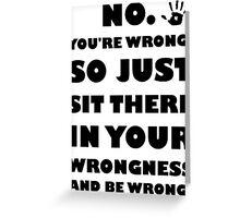 No. You're Just Wrong! Greeting Card