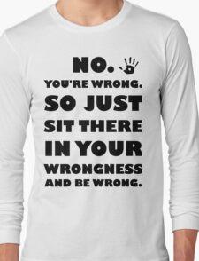 No. You're Just Wrong! Long Sleeve T-Shirt