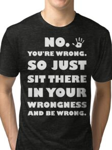 No. You're Just Wrong! Tri-blend T-Shirt