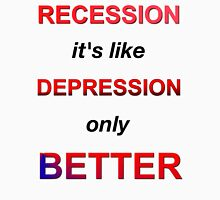 Recession: It's like depression, only better. Unisex T-Shirt