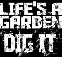 LIFE'S A GARDEN DIG IT by fancytees
