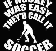IF HOCKEY WAS EASY THEY'D CALL IT SOCCER by fandesigns