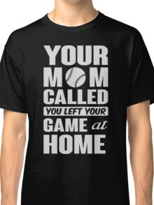 Your mom called, you left your game at home Classic T-Shirt