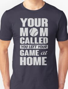 Your mom called, you left your game at home T-Shirt