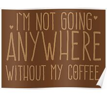 I'm not going anywhere without my COFFEE Poster