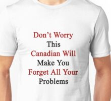 Don't Worry This Canadian Will Make You Forget All Your Problems  Unisex T-Shirt