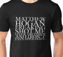 Matthew Hogan freaking shot me... Unisex T-Shirt