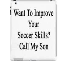 Want To Improve Your Soccer Skills? Call My Son  iPad Case/Skin