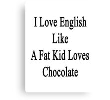 I Love English Like A Fat Kid Loves Chocolate  Canvas Print
