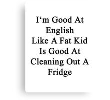I'm Good At English Like A Fat Kid Is Good At Cleaning Out A Fridge  Canvas Print