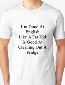 I'm Good At English Like A Fat Kid Is Good At Cleaning Out A Fridge  T-Shirt