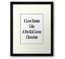 I Love Karate Like A Fat Kid Loves Chocolate  Framed Print