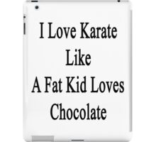 I Love Karate Like A Fat Kid Loves Chocolate  iPad Case/Skin