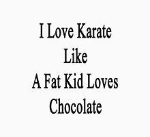 I Love Karate Like A Fat Kid Loves Chocolate  Unisex T-Shirt