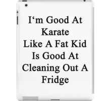 I'm Good At Karate Like A Fat Kid Is Good At Cleaning Out A Fridge  iPad Case/Skin