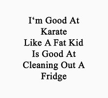 I'm Good At Karate Like A Fat Kid Is Good At Cleaning Out A Fridge  Unisex T-Shirt