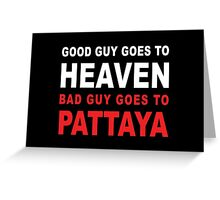 GOOD GUY GOES TO HEAVEN BAD GUY GOES TO PATTAYA Greeting Card
