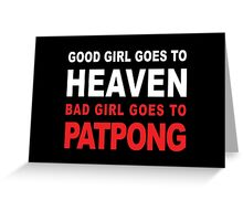GOOD GIRL GOES TO HEAVEN BAD GIRL GOES TO PATPONG Greeting Card