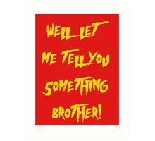 Let Me Tell You Something Brother! Hogan Style! Art Print