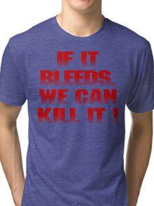 If it bleeds, we can kill it ! Tri-blend T-Shirt