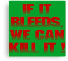 If it bleeds, we can kill it ! Canvas Print