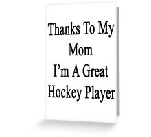 Thanks To My Mom I'm A Great Hockey Player  Greeting Card