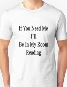 If You Need Me I'll Be In My Room Reading  T-Shirt