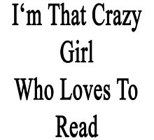 I'm That Crazy Girl Who Loves To Read  by supernova23