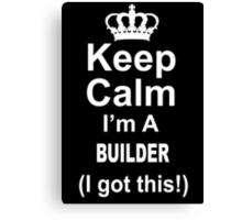 Keep Calm I'm A Builder I Got This - TShirts & Hoodies Canvas Print