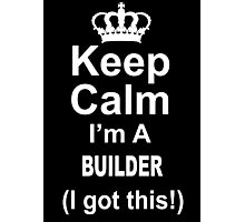 Keep Calm I'm A Builder I Got This - TShirts & Hoodies Photographic Print