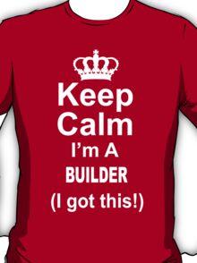 Keep Calm I'm A Builder I Got This - TShirts & Hoodies T-Shirt