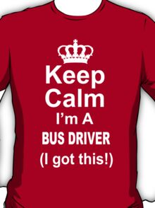 Keep Calm I'm A Bus Driver I Got This - TShirts & Hoodies T-Shirt
