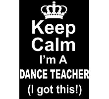 Keep Calm I'm A Dance Teacher I Got This - Limited Edition Tshirt Photographic Print