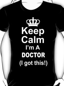 Keep Calm I'm A Doctor I Got This - Limited Edition Tshirt T-Shirt