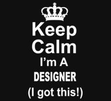 Keep Calm I'm A Designer I Got This - TShirts & Hoodies by funnyshirts2015