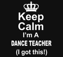 Keep Calm I'm A Dance Teacher I Got This - TShirts & Hoodies T-Shirt
