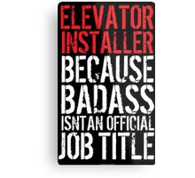 Cool 'Elevator Installer because Badass Isn't an Official Job Title' Tshirt, Accessories and Gifts Metal Print