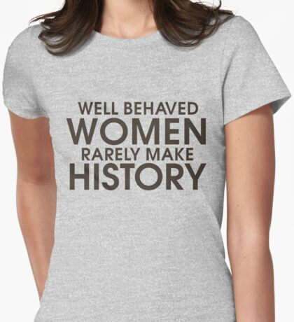 Well behaved women rarely make history Womens Fitted T-Shirt