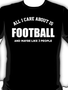 All I Care About Is Football And Maybe Like 3 People - Tshirts & Hoodies T-Shirt
