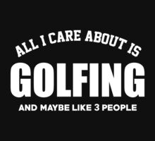 All I Care About Is Golfing And Maybe Like 3 People - Tshirts & Hoodies by custom222