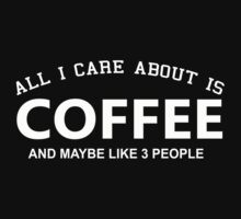 All I Care About Is Coffee And Maybe Like 3 People - Tshirts & Hoodies by custom222