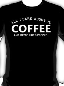 All I Care About Is Coffee And Maybe Like 3 People - Tshirts & Hoodies T-Shirt