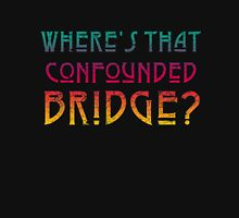 WHERE'S THAT CONFOUNDED BRIDGE? - destroyed colors Unisex T-Shirt