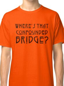 WHERE'S THAT CONFOUNDED BRIDGE? - destroyed black Classic T-Shirt