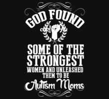 God Found Some Of The Strongest Women And Unleashed Them To Be Autism Moms - Tshirts & Hoodies by custom222