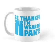 BE THANKFUL I'm wearing PANTS! Mug