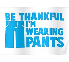 BE THANKFUL I'm wearing PANTS! Poster