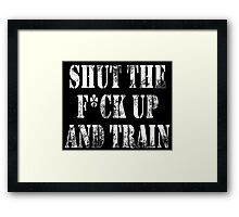 SHUT THE FUCK UP AND TRAIN! Framed Print